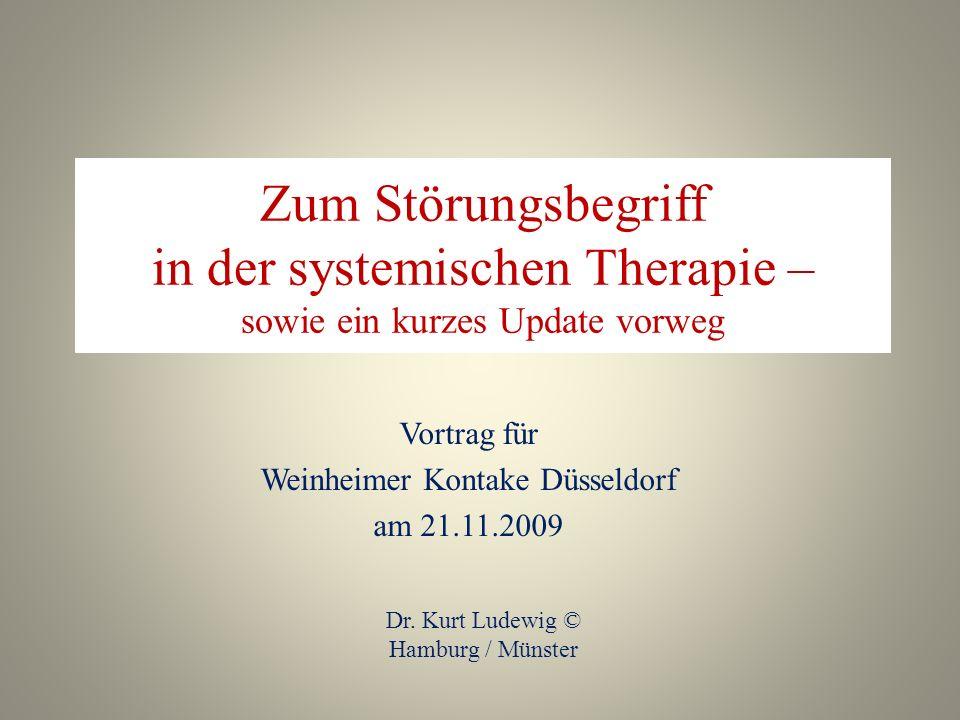 Zum Störungsbegriff in der systemischen Therapie – sowie ein kurzes Update vorweg Vortrag für Weinheimer Kontake Düsseldorf am 21.11.2009 Dr. Kurt Lud
