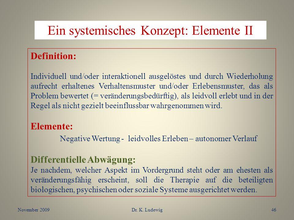 November 2009Dr. K. Ludewig46 Ein systemisches Konzept: Elemente II Definition: Individuell und/oder interaktionell ausgelöstes und durch Wiederholung