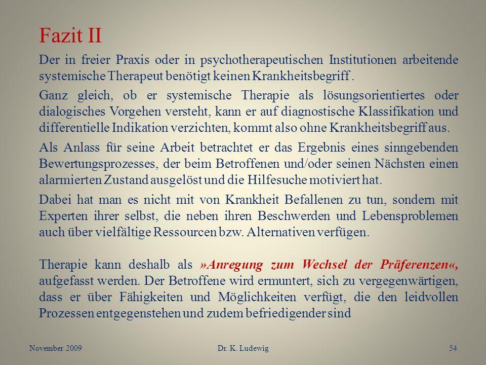 November 2009Dr. K. Ludewig54 Fazit II Der in freier Praxis oder in psychotherapeutischen Institutionen arbeitende systemische Therapeut benötigt kein
