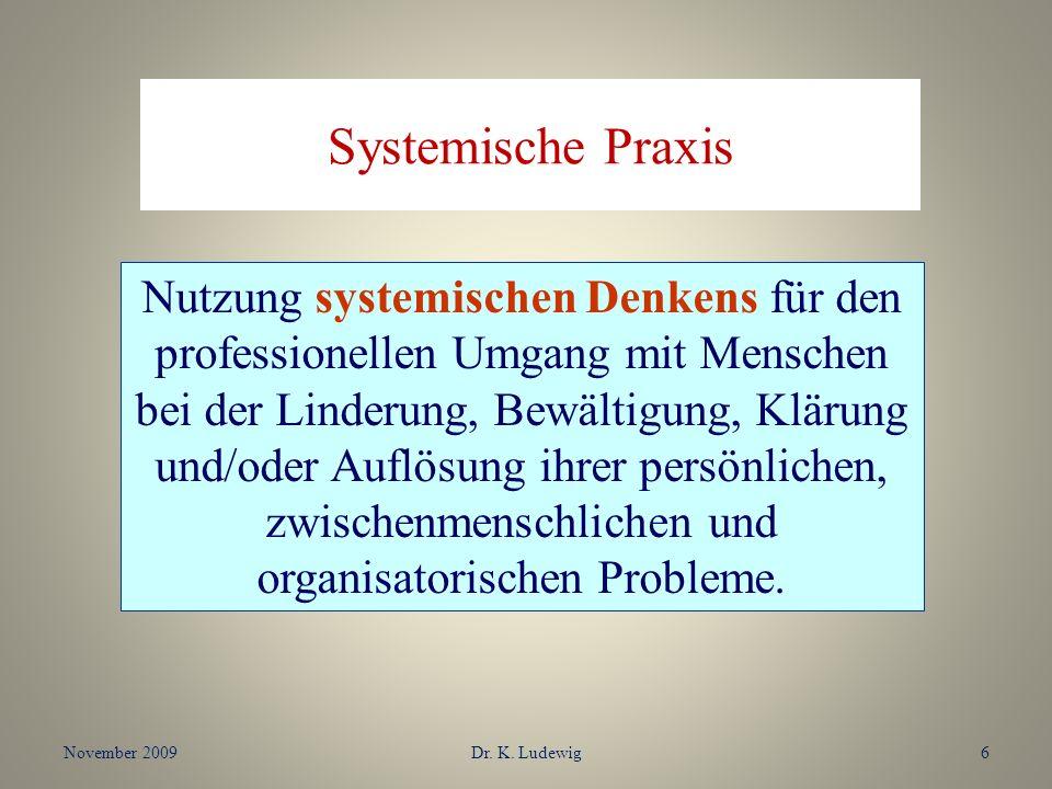 November 2009Dr. K. Ludewig6 Systemische Praxis Nutzung systemischen Denkens für den professionellen Umgang mit Menschen bei der Linderung, Bewältigun