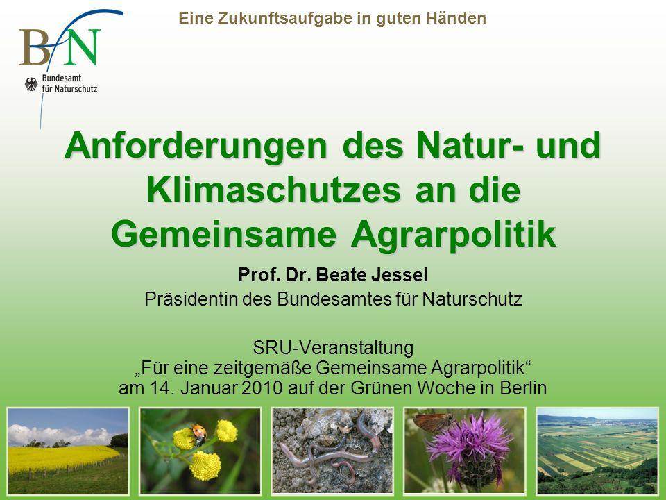 Eine Zukunftsaufgabe in guten Händen Anforderungen des Natur- und Klimaschutzes an die Gemeinsame Agrarpolitik Prof. Dr. Beate Jessel Präsidentin des