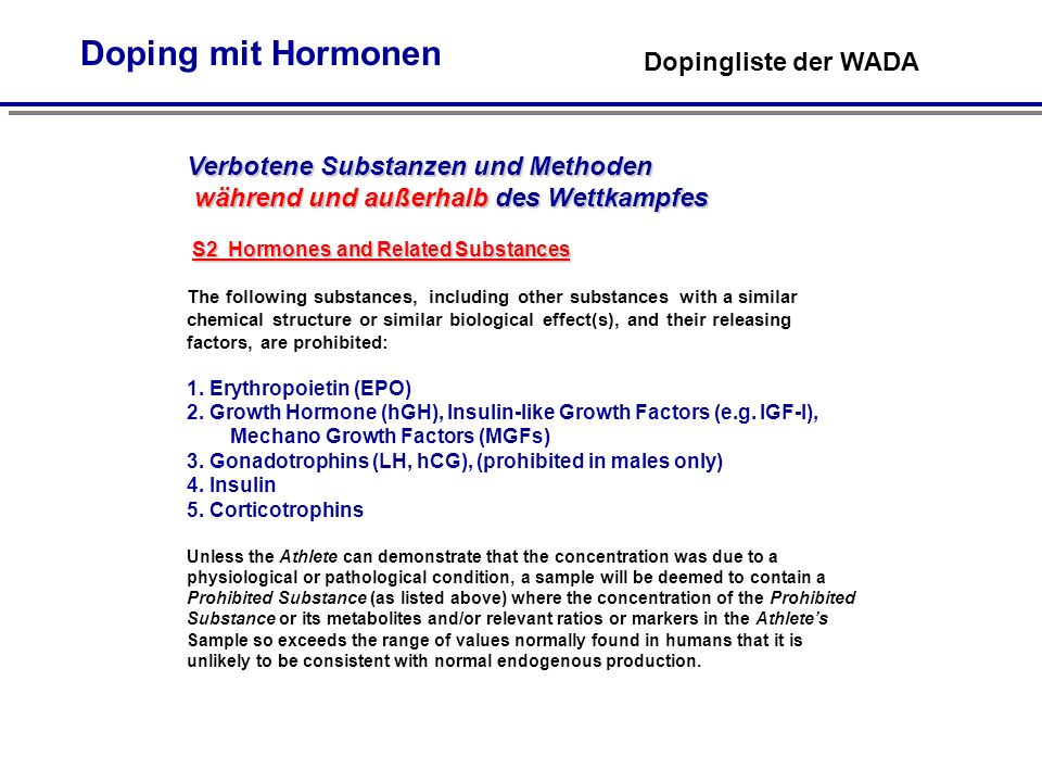 Doping mit Hormonen TUE - Therapeutic Use Exemptions Therapeutische Ausnahmeregelung (TUE) Abbreviated TUE - Only for glucocorticosteroids by non-systemic routes (local routes of administration) and for - beta-2 agonists (formoterol, salbutamol, salmeterol and terbutaline) by inhalation Standard TUE - For any treatment involving a substance or method on the Prohibited List that is not admissible for an abbreviated TUE.