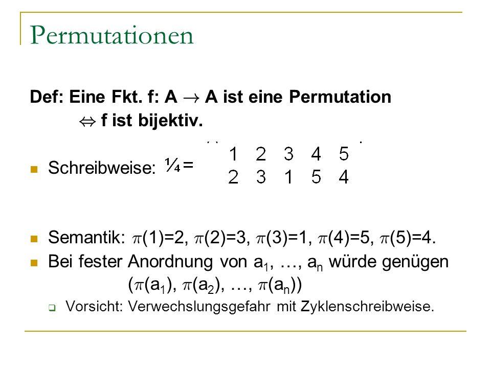 Permutationen Def: Eine Fkt. f: A ! A ist eine Permutation, f ist bijektiv. Schreibweise: Semantik: ¼ (1)=2, ¼ (2)=3, ¼ (3)=1, ¼ (4)=5, ¼ (5)=4. Bei f