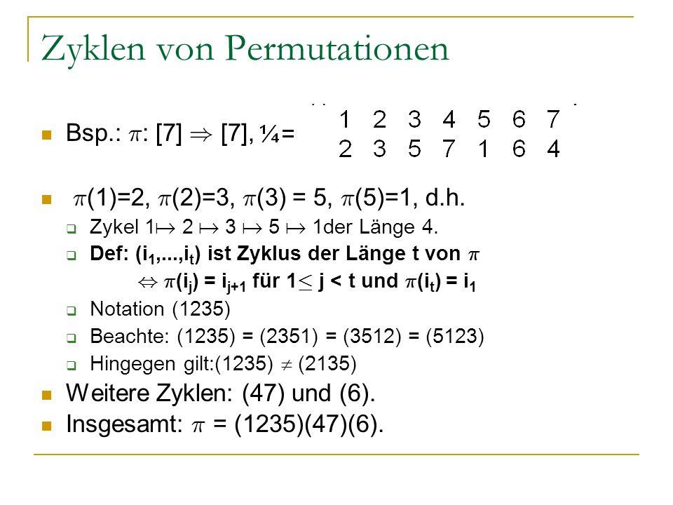 Zyklen von Permutationen Bsp.: ¼ : [7] ) [7], ¼ (1)=2, ¼ (2)=3, ¼ (3) = 5, ¼ (5)=1, d.h. Zykel 1 2 3 5 1der Länge 4. Def: (i 1,...,i t ) ist Zyklus de