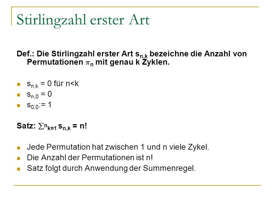 Stirlingzahl erster Art Def.: Die Stirlingzahl erster Art s n,k bezeichne die Anzahl von Permutationen ¼ n mit genau k Zyklen. s n,k = 0 für n<k s n,0
