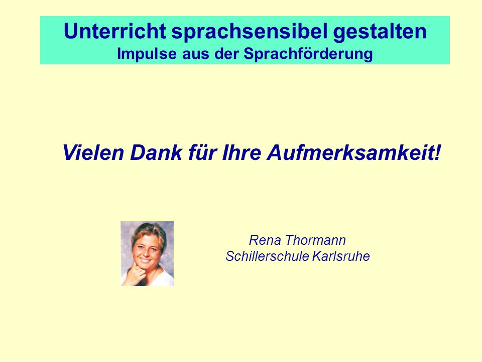 Unterricht sprachsensibel gestalten Impulse aus der Sprachförderung Vielen Dank für Ihre Aufmerksamkeit! Rena Thormann Schillerschule Karlsruhe