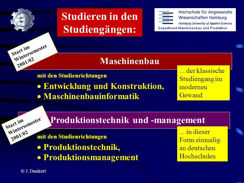 © J. Dankert Studieren in den Studiengängen: Maschinenbau Entwicklung und Konstruktion, mit den Studienrichtungen Produktionstechnik und -management P