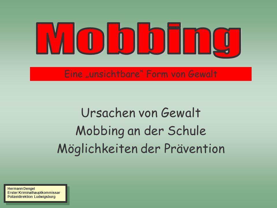 Ursachen von Gewalt Mobbing an der Schule Möglichkeiten der Prävention Eine unsichtbare Form von Gewalt Hermann Dengel Erster Kriminalhauptkommissar Polizeidirektion Ludwigsburg