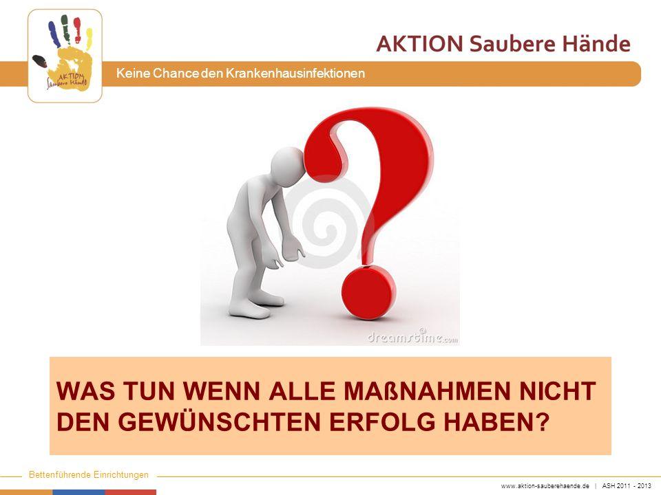 www.aktion-sauberehaende.de | ASH 2011 - 2013 Bettenführende Einrichtungen Keine Chance den Krankenhausinfektionen WAS TUN WENN ALLE MAßNAHMEN NICHT D