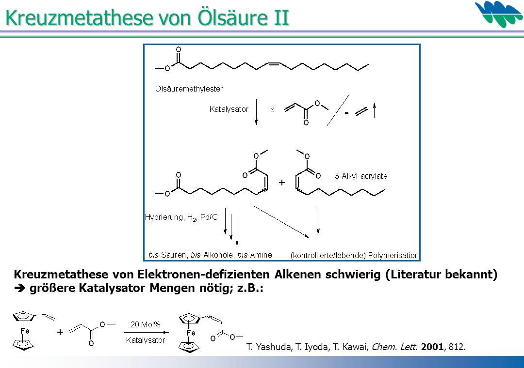 Kreuzmetathese von Ölsäure II Kreuzmetathese von Elektronen-defizienten Alkenen schwierig (Literatur bekannt) größere Katalysator Mengen nötig; z.B.: