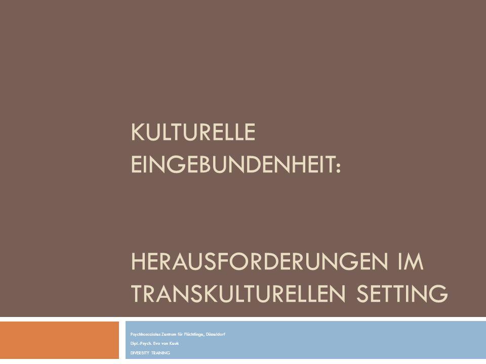 KULTURELLE EINGEBUNDENHEIT: HERAUSFORDERUNGEN IM TRANSKULTURELLEN SETTING Psychhosoziales Zentrum für Flüchtlinge, Düsseldorf Dipl.-Psych. Eva van Keu