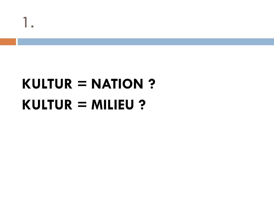 1. KULTUR = NATION ? KULTUR = MILIEU ?
