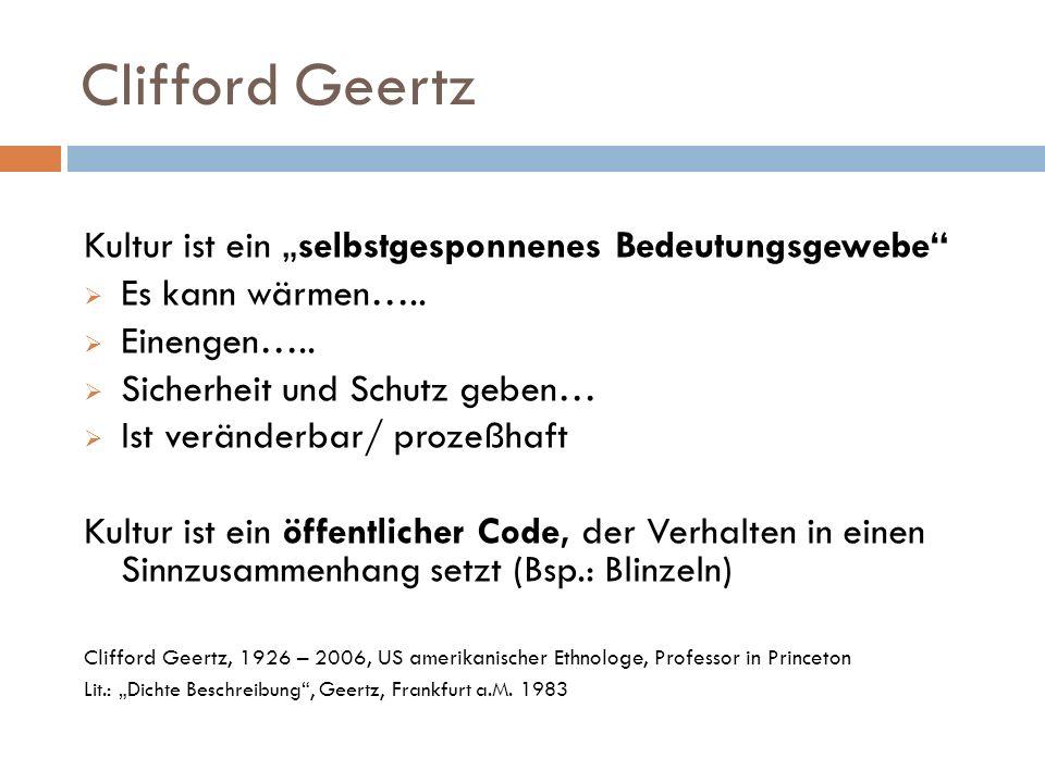Clifford Geertz Kultur ist ein selbstgesponnenes Bedeutungsgewebe Es kann wärmen….. Einengen….. Sicherheit und Schutz geben… Ist veränderbar/ prozeßha