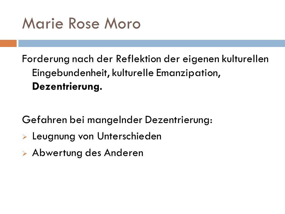 Marie Rose Moro Forderung nach der Reflektion der eigenen kulturellen Eingebundenheit, kulturelle Emanzipation, Dezentrierung. Gefahren bei mangelnder