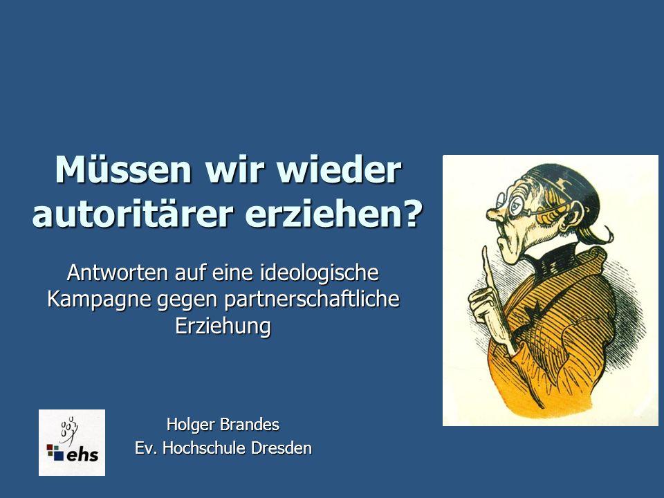 Müssen wir wieder autoritärer erziehen? Antworten auf eine ideologische Kampagne gegen partnerschaftliche Erziehung Holger Brandes Ev. Hochschule Dres