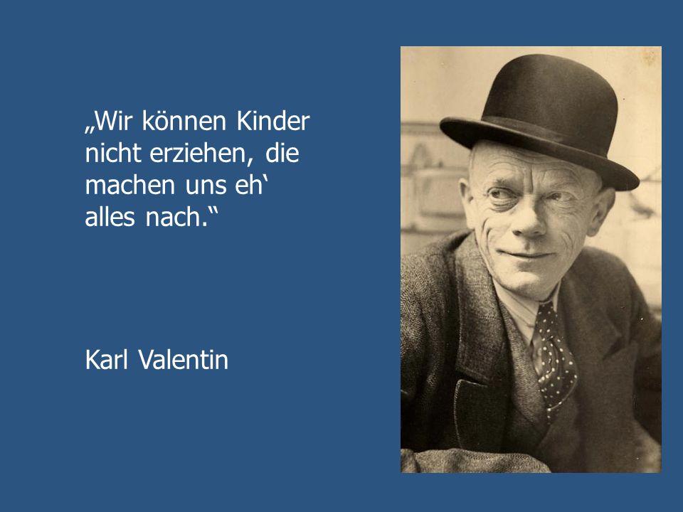 Wir können Kinder nicht erziehen, die machen uns eh alles nach. Karl Valentin