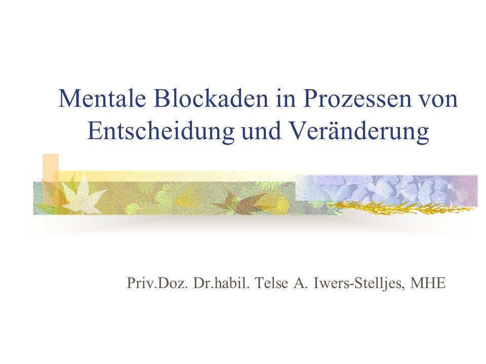 Mentale Blockaden in Prozessen von Entscheidung und Veränderung Priv.Doz. Dr.habil. Telse A. Iwers-Stelljes, MHE