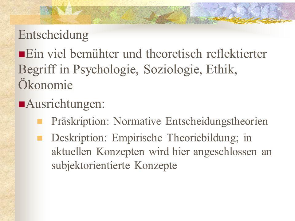 Entscheidung Ein viel bemühter und theoretisch reflektierter Begriff in Psychologie, Soziologie, Ethik, Ökonomie Ausrichtungen: Präskription: Normativ