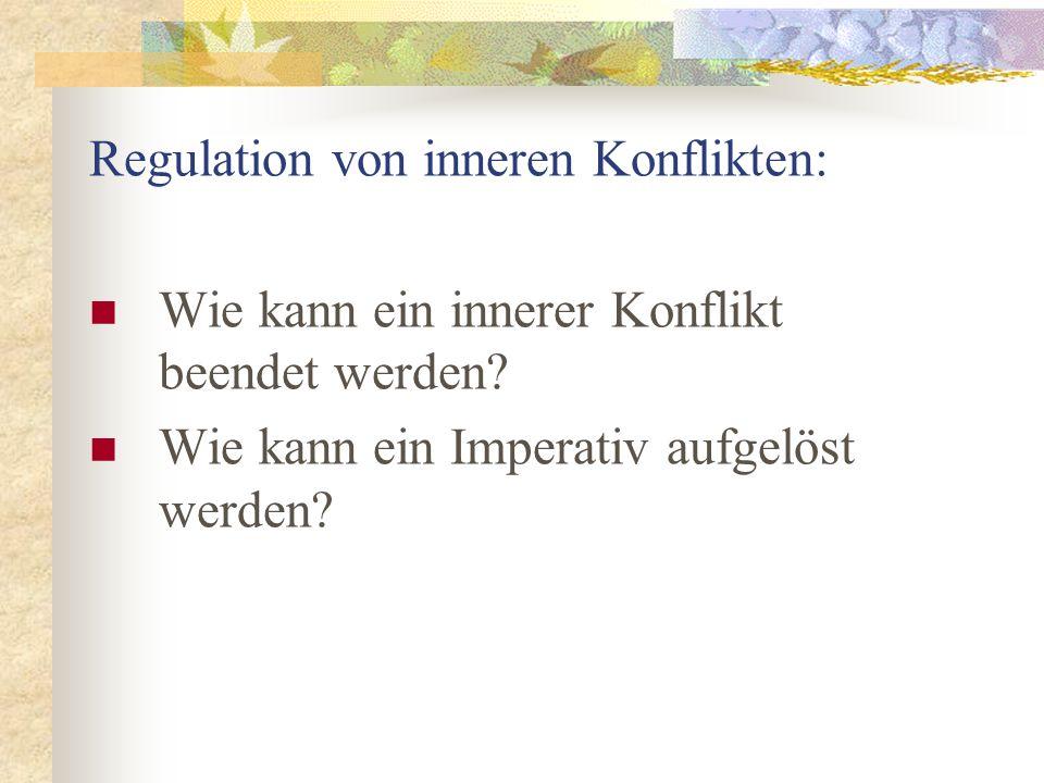 Regulation von inneren Konflikten: Wie kann ein innerer Konflikt beendet werden? Wie kann ein Imperativ aufgelöst werden?