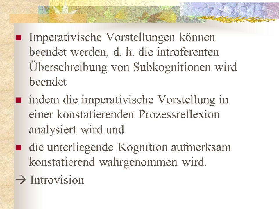 Imperativische Vorstellungen können beendet werden, d. h. die introferenten Überschreibung von Subkognitionen wird beendet indem die imperativische Vo