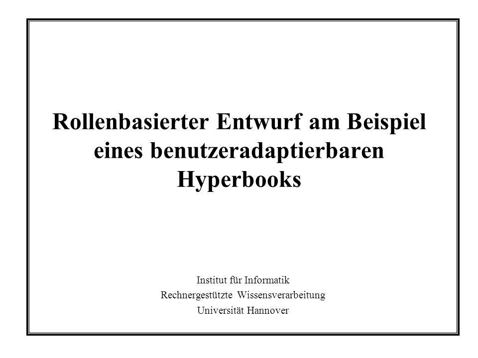 Rollenbasierter Entwurf am Beispiel eines benutzeradaptierbaren Hyperbooks Institut für Informatik Rechnergestützte Wissensverarbeitung Universität Hannover