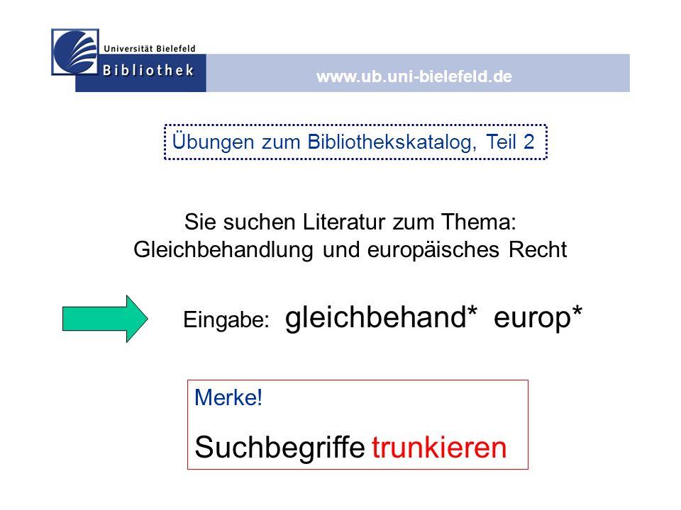 www.ub.uni-bielefeld.de Eingabe: gleichbehand* europ* Sie suchen Literatur zum Thema: Gleichbehandlung und europäisches Recht Merke! Suchbegriffe trun