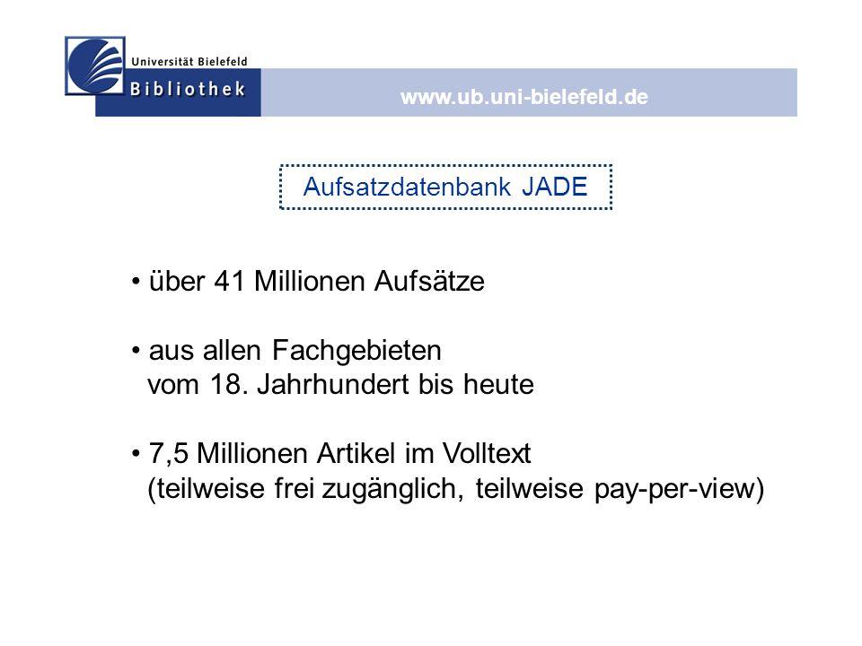 www.ub.uni-bielefeld.de Aufsatzdatenbank JADE über 41 Millionen Aufsätze aus allen Fachgebieten vom 18. Jahrhundert bis heute 7,5 Millionen Artikel im