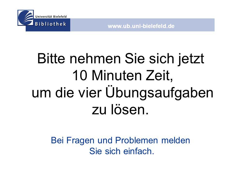 www.ub.uni-bielefeld.de Bitte nehmen Sie sich jetzt 10 Minuten Zeit, um die vier Übungsaufgaben zu lösen. Bei Fragen und Problemen melden Sie sich ein