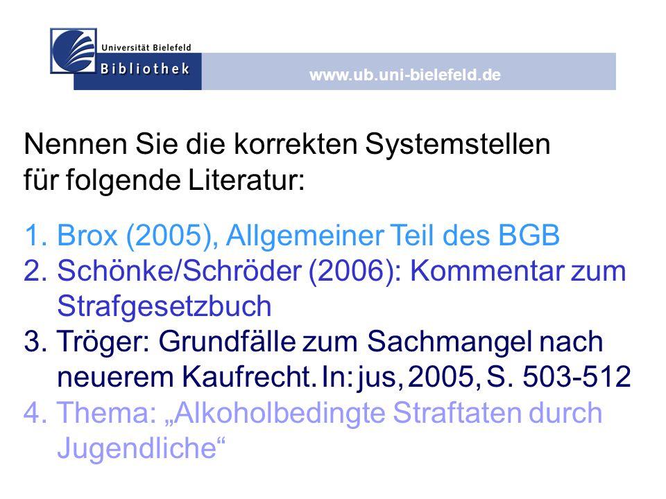 www.ub.uni-bielefeld.de Nennen Sie die korrekten Systemstellen für folgende Literatur: 1.Brox (2005), Allgemeiner Teil des BGB 2.Schönke/Schröder (200