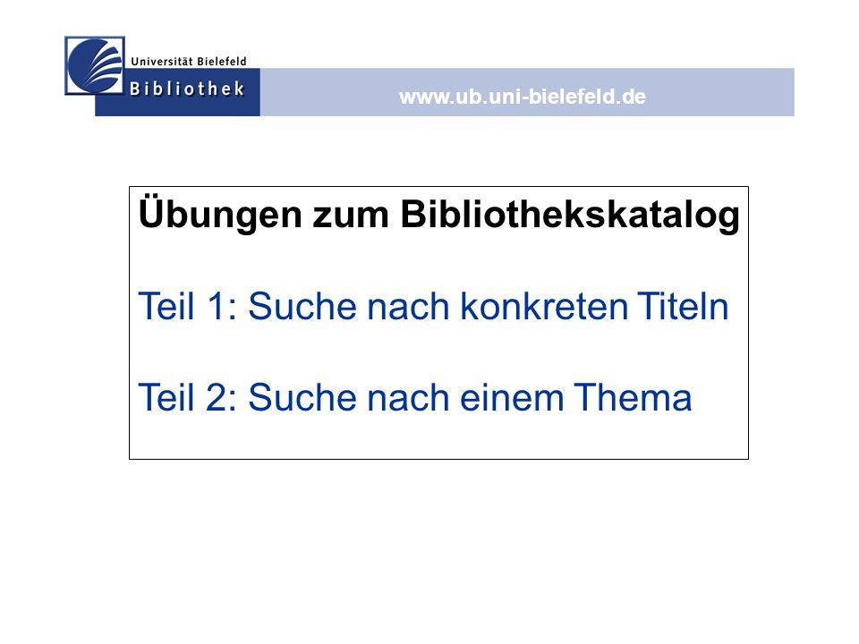 www.ub.uni-bielefeld.de Übungen zum Bibliothekskatalog Teil 1: Suche nach konkreten Titeln Teil 2: Suche nach einem Thema