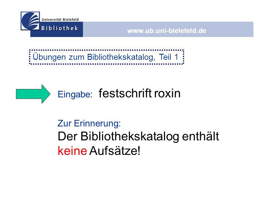 www.ub.uni-bielefeld.de Eingabe: festschrift roxin Zur Erinnerung: Der Bibliothekskatalog enthält keine Aufsätze! Übungen zum Bibliothekskatalog, Teil