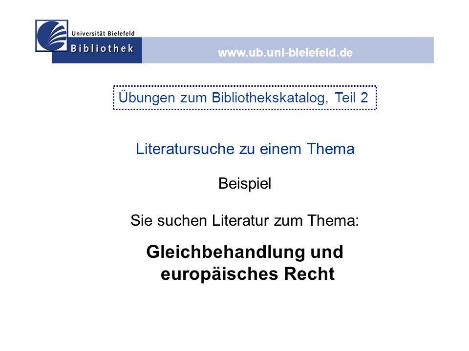 www.ub.uni-bielefeld.de Übungen zum Bibliothekskatalog, Teil 2 Literatursuche zu einem Thema Beispiel Sie suchen Literatur zum Thema: Gleichbehandlung