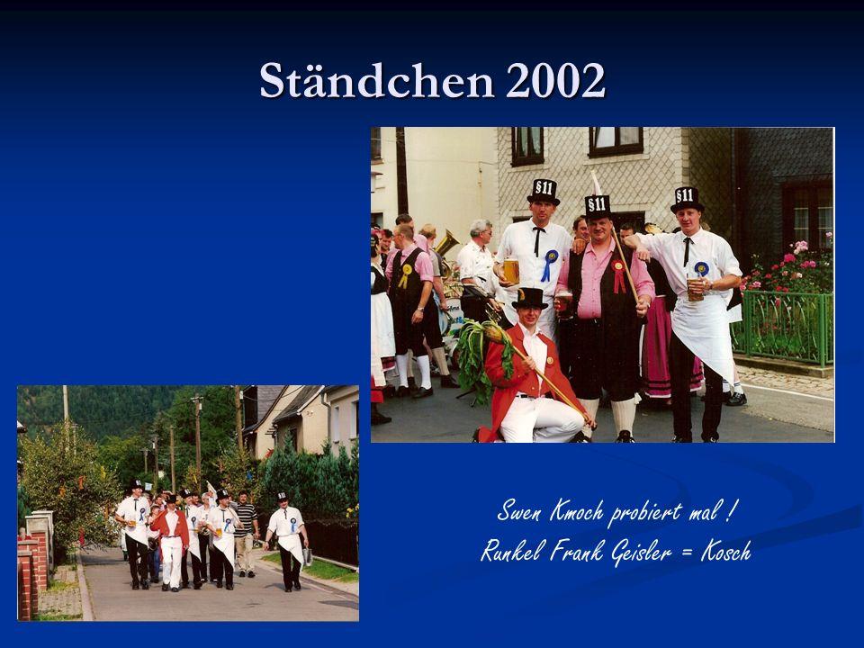 Ständchen 2002 Swen Kmoch probiert mal ! Runkel Frank Geisler = Kosch