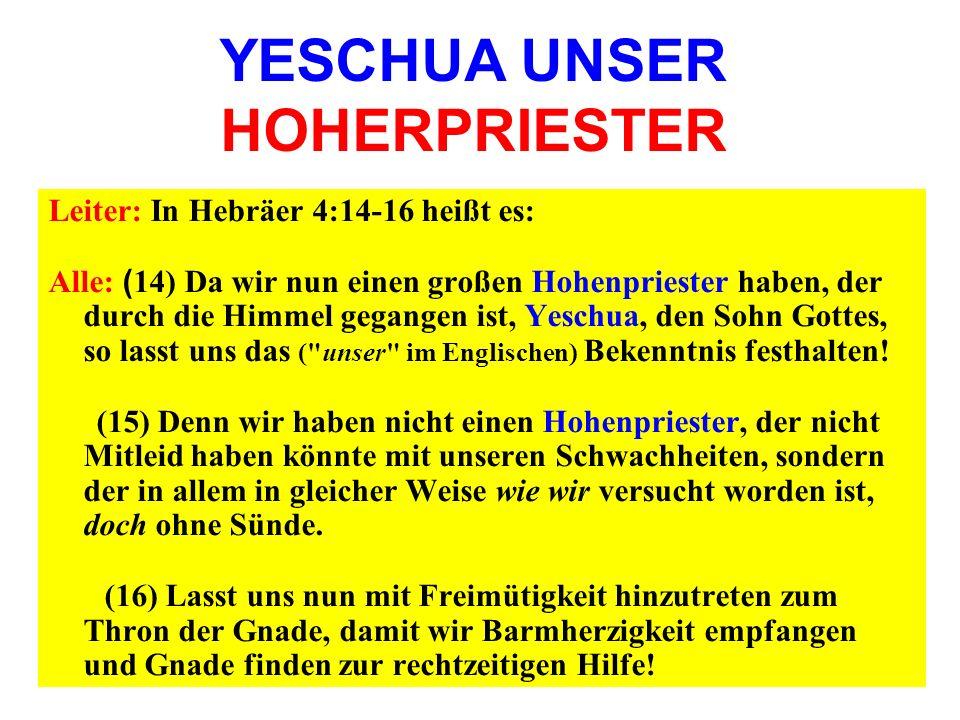 Leiter: In Hebräer 4:14-16 heißt es: Alle: ( 14) Da wir nun einen großen Hohenpriester haben, der durch die Himmel gegangen ist, Yeschua, den Sohn Got