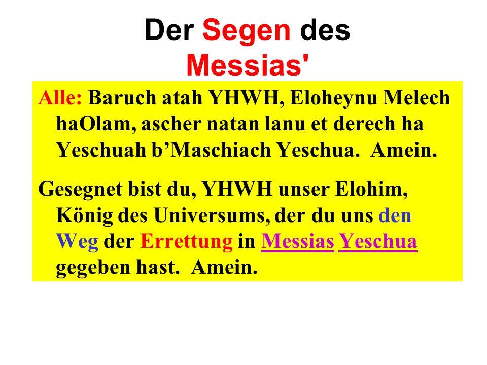 Der Segen des Messias' Alle: Baruch atah YHWH, Eloheynu Melech haOlam, ascher natan lanu et derech ha Yeschuah bMaschiach Yeschua. Amein. Gesegnet bis