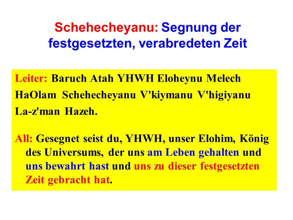 Schehecheyanu: Segnung der festgesetzten, verabredeten Zeit Leiter: Baruch Atah YHWH Eloheynu Melech HaOlam Schehecheyanu V'kiymanu V'higiyanu La-z'ma