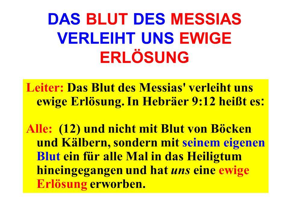 DAS BLUT DES MESSIAS VERLEIHT UNS EWIGE ERLÖSUNG Leiter: Das Blut des Messias' verleiht uns ewige Erlösung. In Hebräer 9:12 heißt es : Alle: (12) und
