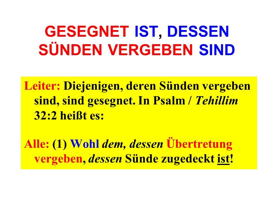 GESEGNET IST, DESSEN SÜNDEN VERGEBEN SIND Leiter: Diejenigen, deren Sünden vergeben sind, sind gesegnet. In Psalm / Tehillim 32:2 heißt es: Alle: (1)