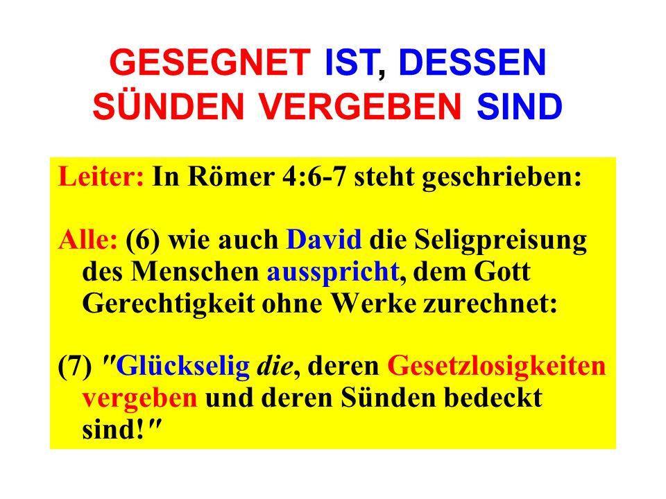 Leiter: In Römer 4:6-7 steht geschrieben: Alle: (6) wie auch David die Seligpreisung des Menschen ausspricht, dem Gott Gerechtigkeit ohne Werke zurech