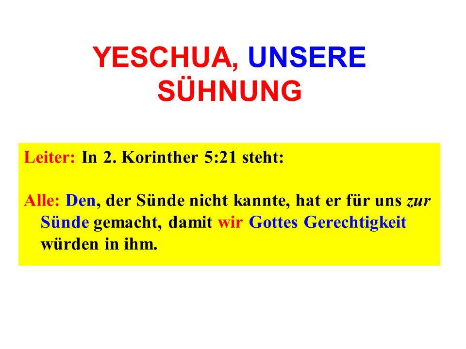 YESCHUA, UNSERE SÜHNUNG Leiter: In 2. Korinther 5:21 steht: Alle: Den, der Sünde nicht kannte, hat er für uns zur Sünde gemacht, damit wir Gottes Gere