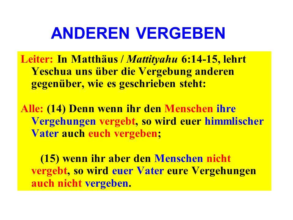 ANDEREN VERGEBEN Leiter: In Matthäus / Mattityahu 6:14-15, lehrt Yeschua uns über die Vergebung anderen gegenüber, wie es geschrieben steht: Alle: (14