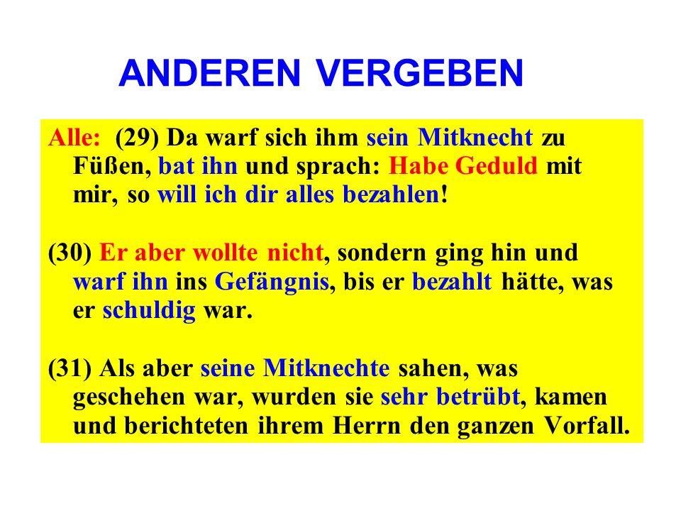 Alle: (29) Da warf sich ihm sein Mitknecht zu Füßen, bat ihn und sprach: Habe Geduld mit mir, so will ich dir alles bezahlen! (30) Er aber wollte nich