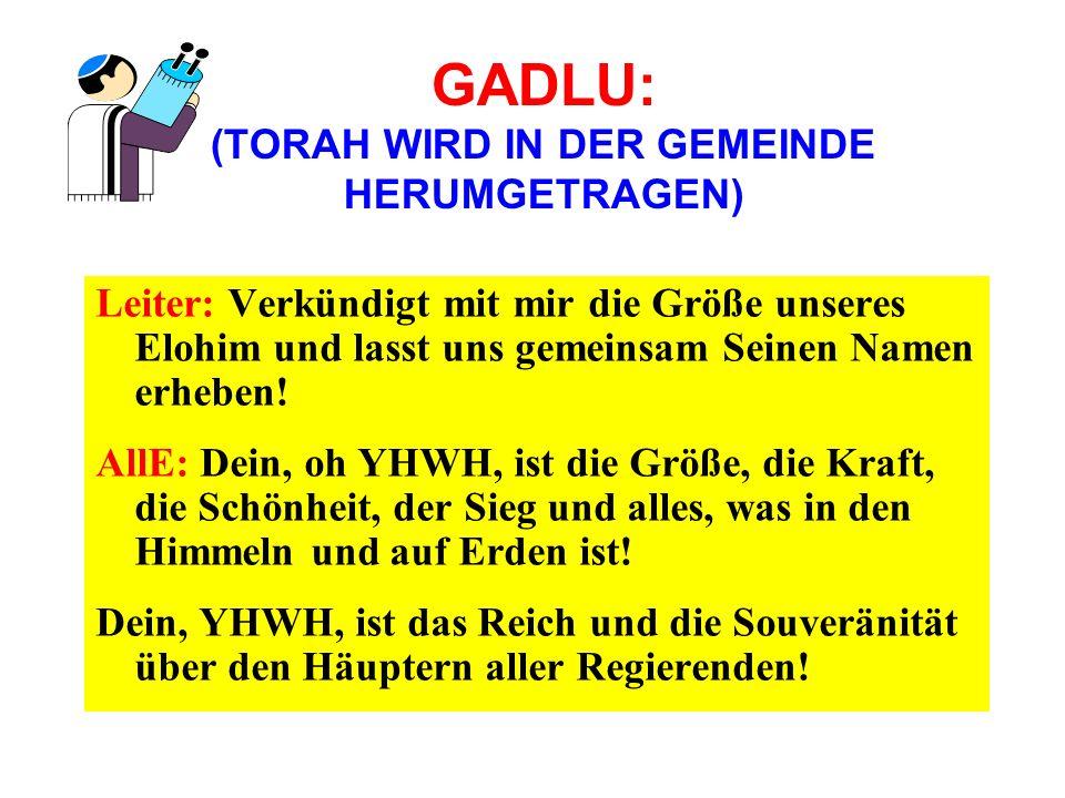 GADLU: (TORAH WIRD IN DER GEMEINDE HERUMGETRAGEN) Leiter: Verkündigt mit mir die Größe unseres Elohim und lasst uns gemeinsam Seinen Namen erheben! Al