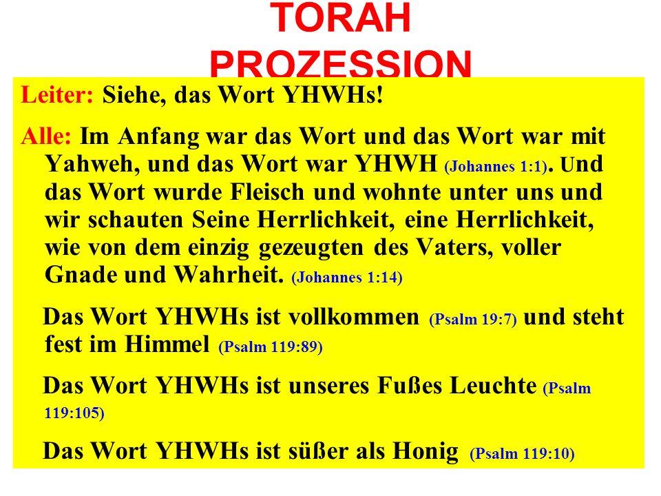 TORAH PROZESSION Leiter: Siehe, das Wort YHWHs! Alle: Im Anfang war das Wort und das Wort war mit Yahweh, und das Wort war YHWH (Johannes 1:1). U nd d