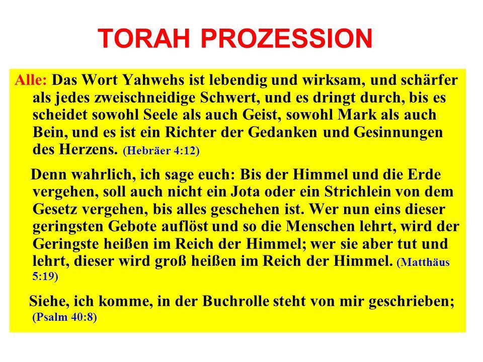 TORAH PROZESSION Alle: Das Wort Yahwehs ist lebendig und wirksam, und schärfer als jedes zweischneidige Schwert, und es dringt durch, bis es scheidet