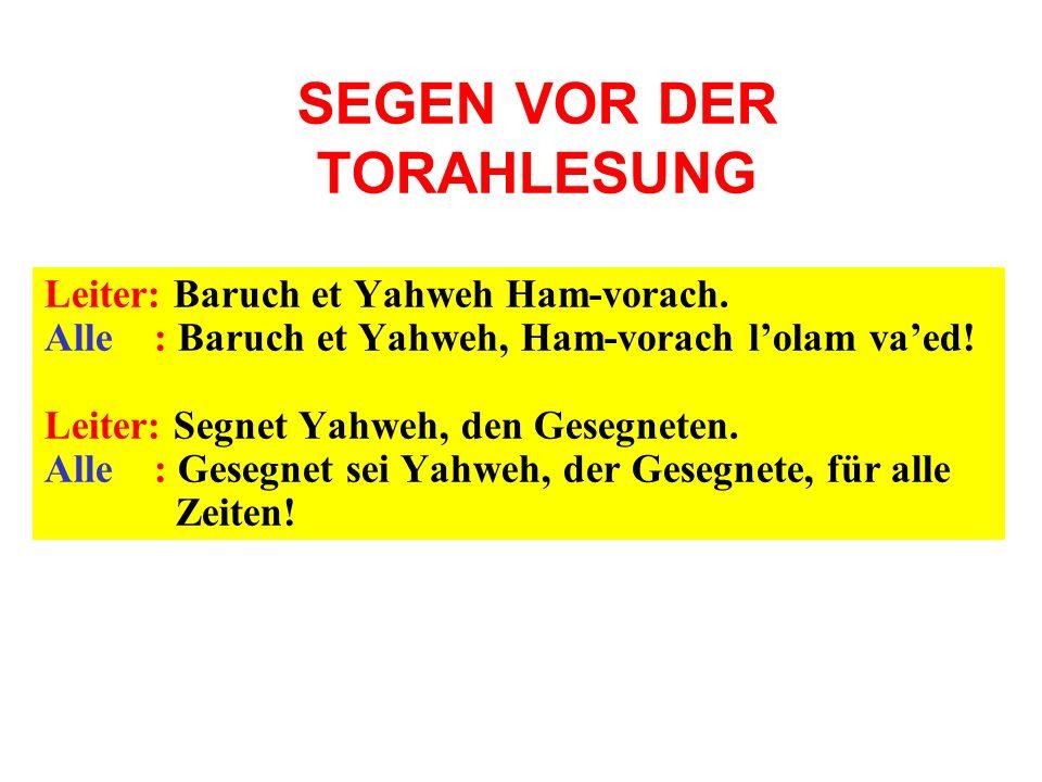 SEGEN VOR DER TORAHLESUNG Leiter: Baruch et Yahweh Ham-vorach. Alle : Baruch et Yahweh, Ham-vorach lolam vaed! Leiter: Segnet Yahweh, den Gesegneten.