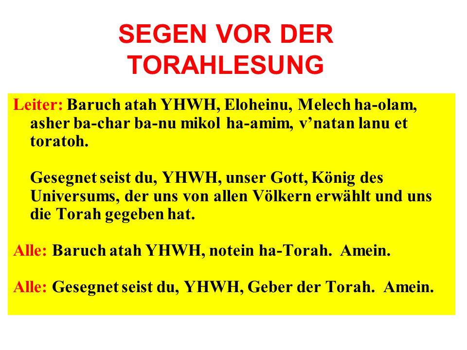 SEGEN VOR DER TORAHLESUNG Leiter: Baruch atah YHWH, Eloheinu, Melech ha-olam, asher ba-char ba-nu mikol ha-amim, vnatan lanu et toratoh. Gesegnet seis
