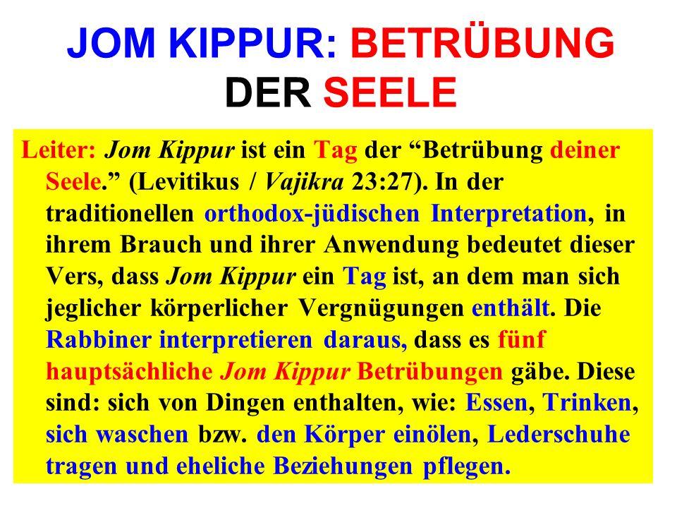 JOM KIPPUR: BETRÜBUNG DER SEELE Leiter: Jom Kippur ist ein Tag der Betrübung deiner Seele. (Levitikus / Vajikra 23:27). In der traditionellen orthodox