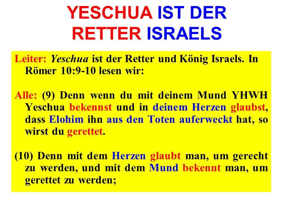 YESCHUA IST DER RETTER ISRAELS Leiter: Yeschua ist der Retter und König Israels. In Römer 10:9-10 lesen wir: Alle: (9) Denn wenn du mit deinem Mund YH