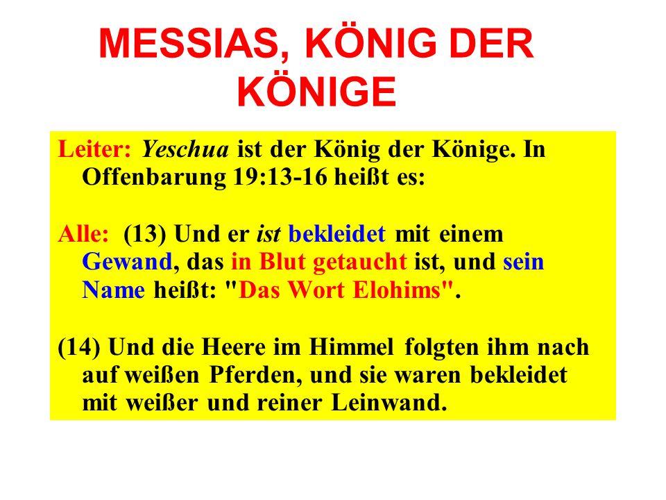 MESSIAS, KÖNIG DER KÖNIGE Leiter: Yeschua ist der König der Könige. In Offenbarung 19:13-16 heißt es: Alle: (13) Und er ist bekleidet mit einem Gewand